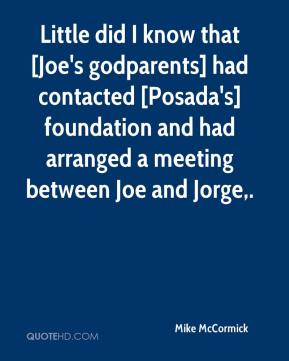 Mike McCormick  - Little did I know that [Joe's godparents] had contacted [Posada's] foundation and had arranged a meeting between Joe and Jorge.