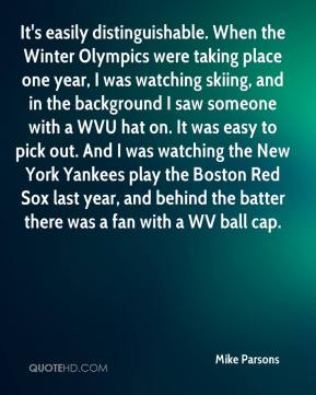 It's easily distinguishable. When the Winter Olympics were taking place one year, I was watching skiing, and in the background I saw someone with a WVU hat on. It was easy to pick out. And I was watching the New York Yankees play the Boston Red Sox last year, and behind the batter there was a fan with a WV ball cap.