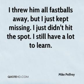 Mike Pelfrey  - I threw him all fastballs away, but I just kept missing. I just didn't hit the spot. I still have a lot to learn.