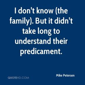 Mike Petersen  - I don't know (the family). But it didn't take long to understand their predicament.