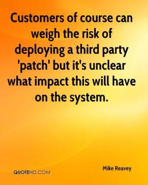 Mike Reavey  - Customers of course can weigh the risk of deploying a third party 'patch' but it's unclear what impact this will have on the system.