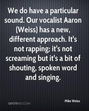 We do have a particular sound. Our vocalist Aaron (Weiss) has a new, different approach. It's not rapping; it's not screaming but it's a bit of shouting, spoken word and singing.