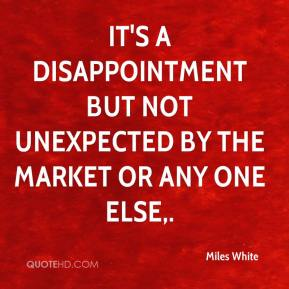 Miles White  - It's a disappointment but not unexpected by the market or any one else.