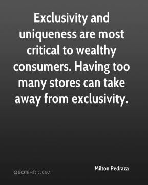 Milton Pedraza  - Exclusivity and uniqueness are most critical to wealthy consumers. Having too many stores can take away from exclusivity.