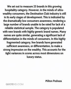 Milton Pedraza  - We set out to measure 25 brands in this growing hospitality category. However, in the minds of ultra-wealthy consumers, the Destination Club industry is still in its early stages of development. This is indicated by the dramatically low consumers awareness, rendering a large number of brands unable to be rated for lack of a reliable statistical sample. The category is populated with new brands with highly generic brand names. Many names are quite similar, generating a significant lack of differentiation in the minds of consumers. In this highly fragmented category, few brands have generated sufficient awareness, or differentiation, to make a strong impression on the wealthy. This accounts for the tight variances in scores across most dimensions on luxury status.