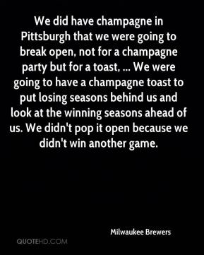 Milwaukee Brewers  - We did have champagne in Pittsburgh that we were going to break open, not for a champagne party but for a toast, ... We were going to have a champagne toast to put losing seasons behind us and look at the winning seasons ahead of us. We didn't pop it open because we didn't win another game.