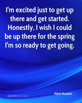 Mitch Mustain  - I'm excited just to get up there and get started. Honestly, I wish I could be up there for the spring I'm so ready to get going.