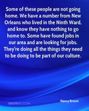 Nancy Brown  - Some of these people are not going home. We have a number from New Orleans who lived in the Ninth Ward, and know they have nothing to go home to. Some have found jobs in our area and are looking for jobs. They're doing all the things they need to be doing to be part of our culture.