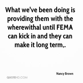 What we've been doing is providing them with the wherewithal until FEMA can kick in and they can make it long term.