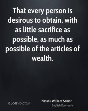 Nassau William Senior - That every person is desirous to obtain, with as little sacrifice as possible, as much as possible of the articles of wealth.