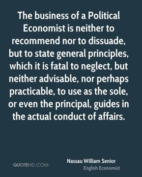 Nassau William Senior - The business of a Political Economist is neither to recommend nor to dissuade, but to state general principles, which it is fatal to neglect, but neither advisable, nor perhaps practicable, to use as the sole, or even the principal, guides in the actual conduct of affairs.
