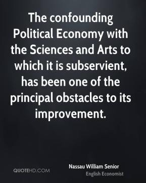 Nassau William Senior - The confounding Political Economy with the Sciences and Arts to which it is subservient, has been one of the principal obstacles to its improvement.