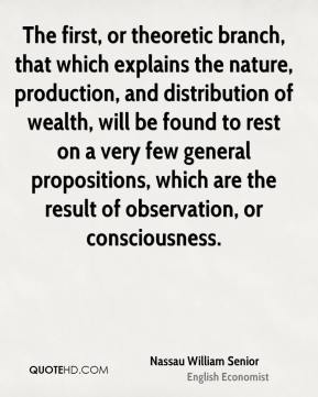 Nassau William Senior - The first, or theoretic branch, that which explains the nature, production, and distribution of wealth, will be found to rest on a very few general propositions, which are the result of observation, or consciousness.