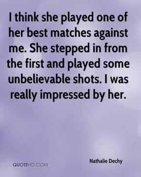 Nathalie Dechy  - I think she played one of her best matches against me. She stepped in from the first and played some unbelievable shots. I was really impressed by her.