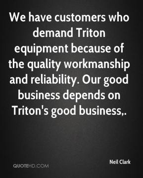 Neil Clark  - We have customers who demand Triton equipment because of the quality workmanship and reliability. Our good business depends on Triton's good business.