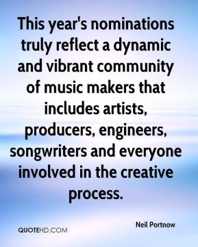 Neil Portnow  - This year's nominations truly reflect a dynamic and vibrant community of music makers that includes artists, producers, engineers, songwriters and everyone involved in the creative process.
