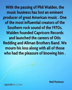 With the passing of Phil Walden, the music business has lost an eminent producer of great American music . One of the most influential creators of the Southern rock sound of the 1970s, Walden founded Capricorn Records and launched the careers of Otis Redding and Allman Brothers Band. We mourn his loss along with all of those who had the pleasure of knowing him .