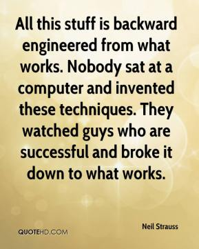 Neil Strauss  - All this stuff is backward engineered from what works. Nobody sat at a computer and invented these techniques. They watched guys who are successful and broke it down to what works.