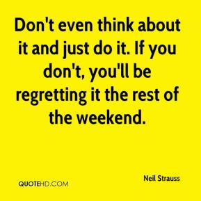 Don't even think about it and just do it. If you don't, you'll be regretting it the rest of the weekend.