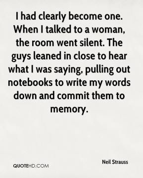 I had clearly become one. When I talked to a woman, the room went silent. The guys leaned in close to hear what I was saying, pulling out notebooks to write my words down and commit them to memory.