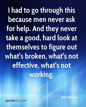 I had to go through this because men never ask for help. And they never take a good, hard look at themselves to figure out what's broken, what's not effective, what's not working.