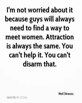 I'm not worried about it because guys will always need to find a way to meet women. Attraction is always the same. You can't help it. You can't disarm that.