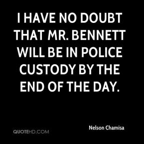 I have no doubt that Mr. Bennett will be in police custody by the end of the day.