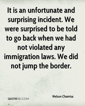 It is an unfortunate and surprising incident. We were surprised to be told to go back when we had not violated any immigration laws. We did not jump the border.