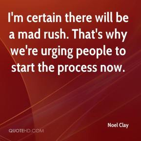 Noel Clay  - I'm certain there will be a mad rush. That's why we're urging people to start the process now.