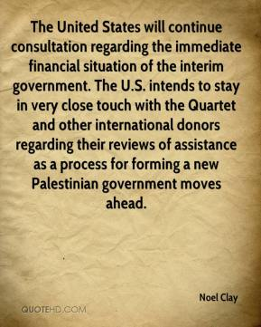 Noel Clay  - The United States will continue consultation regarding the immediate financial situation of the interim government. The U.S. intends to stay in very close touch with the Quartet and other international donors regarding their reviews of assistance as a process for forming a new Palestinian government moves ahead.