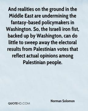 Norman Solomon  - And realities on the ground in the Middle East are undermining the fantasy-based policymakers in Washington. So, the Israeli iron fist, backed up by Washington, can do little to sweep away the electoral results from Palestinian votes that reflect actual opinions among Palestinian people.