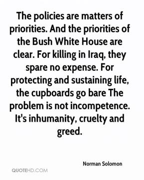 Norman Solomon  - The policies are matters of priorities. And the priorities of the Bush White House are clear. For killing in Iraq, they spare no expense. For protecting and sustaining life, the cupboards go bare The problem is not incompetence. It's inhumanity, cruelty and greed.
