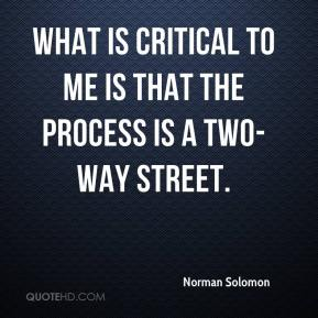 Norman Solomon  - What is critical to me is that the process is a two-way street.