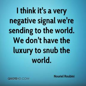 Nouriel Roubini  - I think it's a very negative signal we're sending to the world. We don't have the luxury to snub the world.