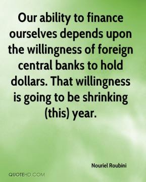 Nouriel Roubini  - Our ability to finance ourselves depends upon the willingness of foreign central banks to hold dollars. That willingness is going to be shrinking (this) year.