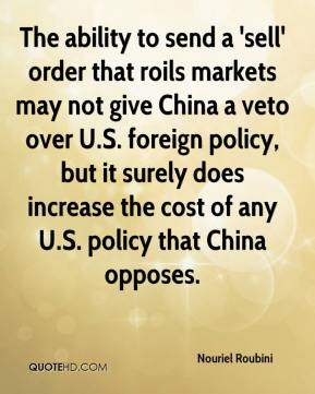 Nouriel Roubini  - The ability to send a 'sell' order that roils markets may not give China a veto over U.S. foreign policy, but it surely does increase the cost of any U.S. policy that China opposes.