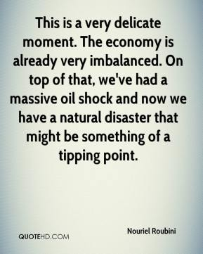 This is a very delicate moment. The economy is already very imbalanced. On top of that, we've had a massive oil shock and now we have a natural disaster that might be something of a tipping point.