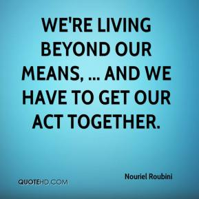 We're living beyond our means, ... and we have to get our act together.