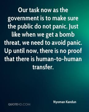 Nyoman Kandun  - Our task now as the government is to make sure the public do not panic. Just like when we get a bomb threat, we need to avoid panic. Up until now, there is no proof that there is human-to-human transfer.
