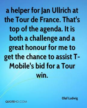 Olaf Ludwig  - a helper for Jan Ullrich at the Tour de France. That's top of the agenda. It is both a challenge and a great honour for me to get the chance to assist T-Mobile's bid for a Tour win.