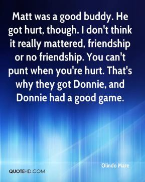 Olindo Mare  - Matt was a good buddy. He got hurt, though. I don't think it really mattered, friendship or no friendship. You can't punt when you're hurt. That's why they got Donnie, and Donnie had a good game.