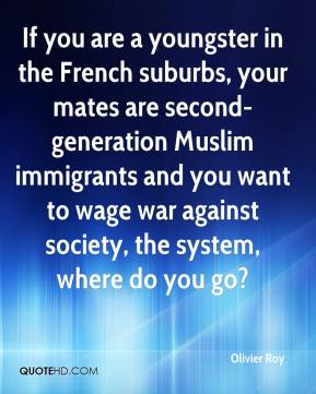 Olivier Roy  - If you are a youngster in the French suburbs, your mates are second-generation Muslim immigrants and you want to wage war against society, the system, where do you go?