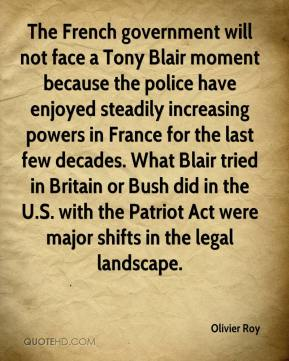 Olivier Roy  - The French government will not face a Tony Blair moment because the police have enjoyed steadily increasing powers in France for the last few decades. What Blair tried in Britain or Bush did in the U.S. with the Patriot Act were major shifts in the legal landscape.