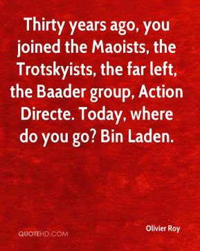 Olivier Roy  - Thirty years ago, you joined the Maoists, the Trotskyists, the far left, the Baader group, Action Directe. Today, where do you go? Bin Laden.