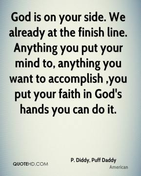 P. Diddy, Puff Daddy  - God is on your side. We already at the finish line. Anything you put your mind to, anything you want to accomplish ,you put your faith in God's hands you can do it.