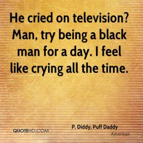 P. Diddy, Puff Daddy  - He cried on television? Man, try being a black man for a day. I feel like crying all the time.
