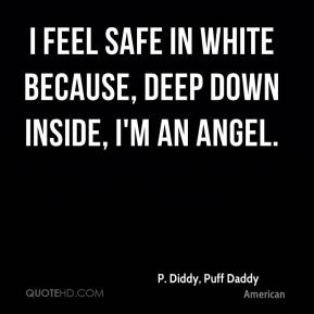 P. Diddy, Puff Daddy  - I feel safe in white because, deep down inside, I'm an angel.