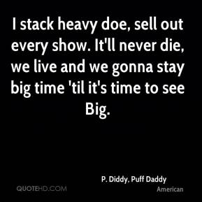 P. Diddy, Puff Daddy  - I stack heavy doe, sell out every show. It'll never die, we live and we gonna stay big time 'til it's time to see Big.