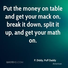 Put the money on table and get your mack on, break it down, split it up, and get your math on.