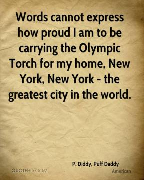 Words cannot express how proud I am to be carrying the Olympic Torch for my home, New York, New York - the greatest city in the world.